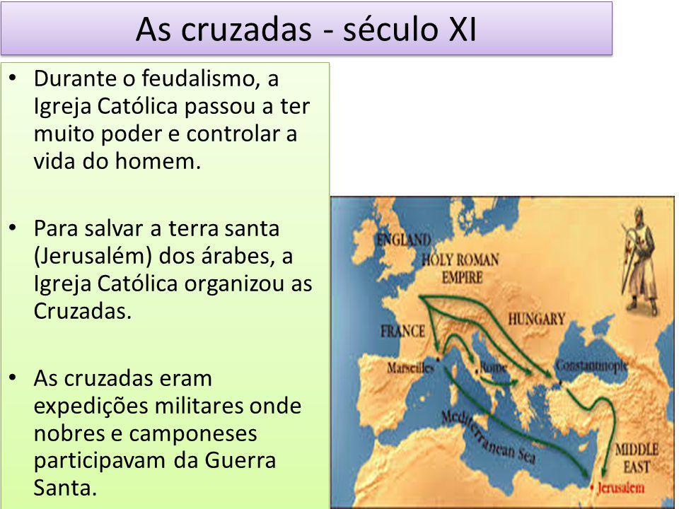 As cruzadas - século XI Durante o feudalismo, a Igreja Católica passou a ter muito poder e controlar a vida do homem. Para salvar a terra santa (Jerus