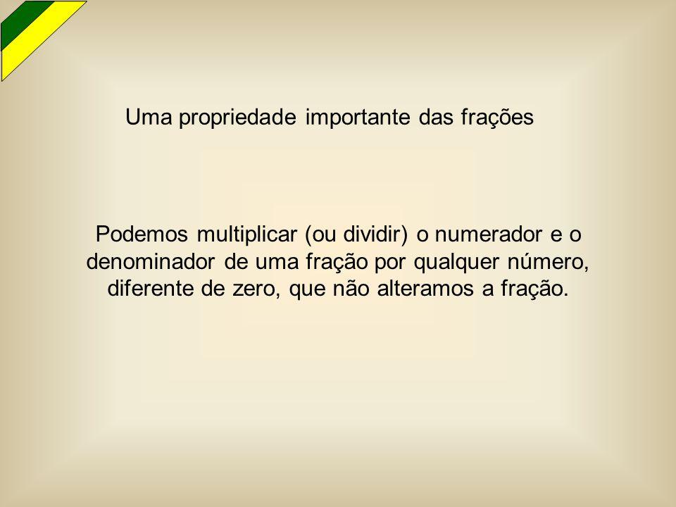 Podemos multiplicar (ou dividir) o numerador e o denominador de uma fração por qualquer número, diferente de zero, que não alteramos a fração. Uma pro