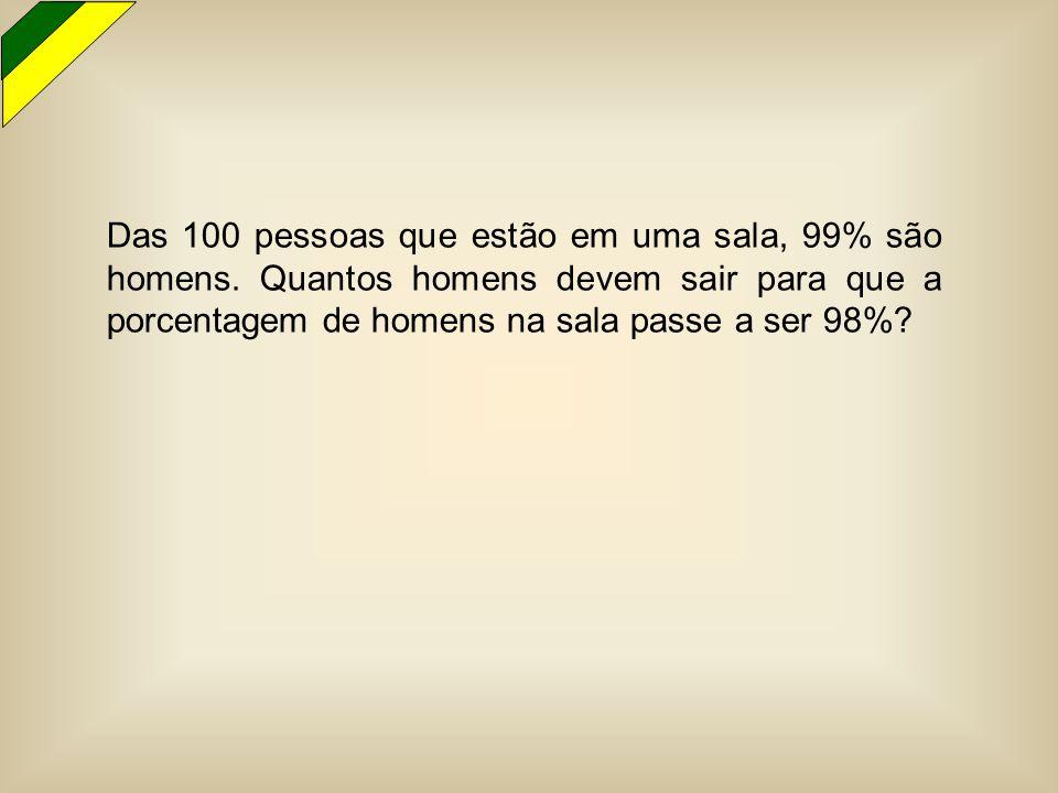 Das 100 pessoas que estão em uma sala, 99% são homens. Quantos homens devem sair para que a porcentagem de homens na sala passe a ser 98%?