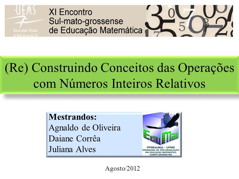 (Re) Construindo Conceitos das Operações com Números Inteiros Relativos Mestrandos: Agnaldo de Oliveira Daiane Corrêa Juliana Alves Agosto/2012