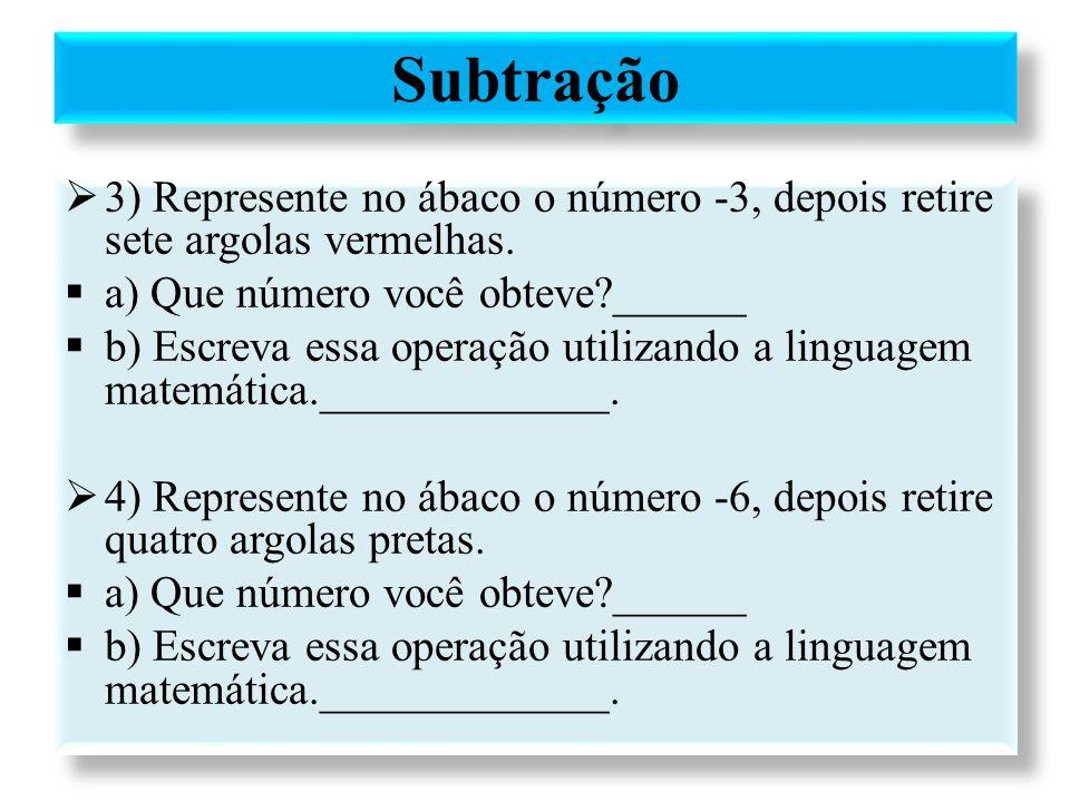  3) Represente no ábaco o número -3, depois retire sete argolas vermelhas.  a) Que número você obteve?______  b) Escreva essa operação utilizando a