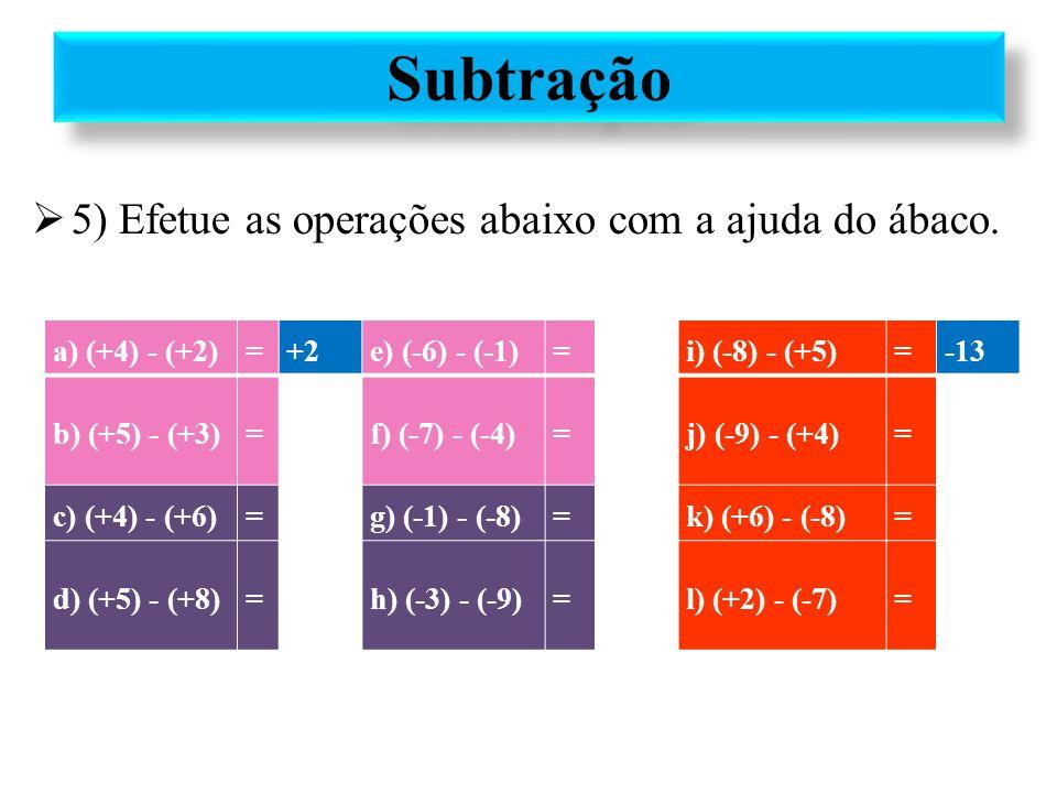 5) Efetue as operações abaixo com a ajuda do ábaco. Subtração a) (+4) - (+2)=+2e) (-6) - (-1)=-5i) (-8) - (+5)=-13 b) (+5) - (+3)=+2f) (-7) - (-4)=-