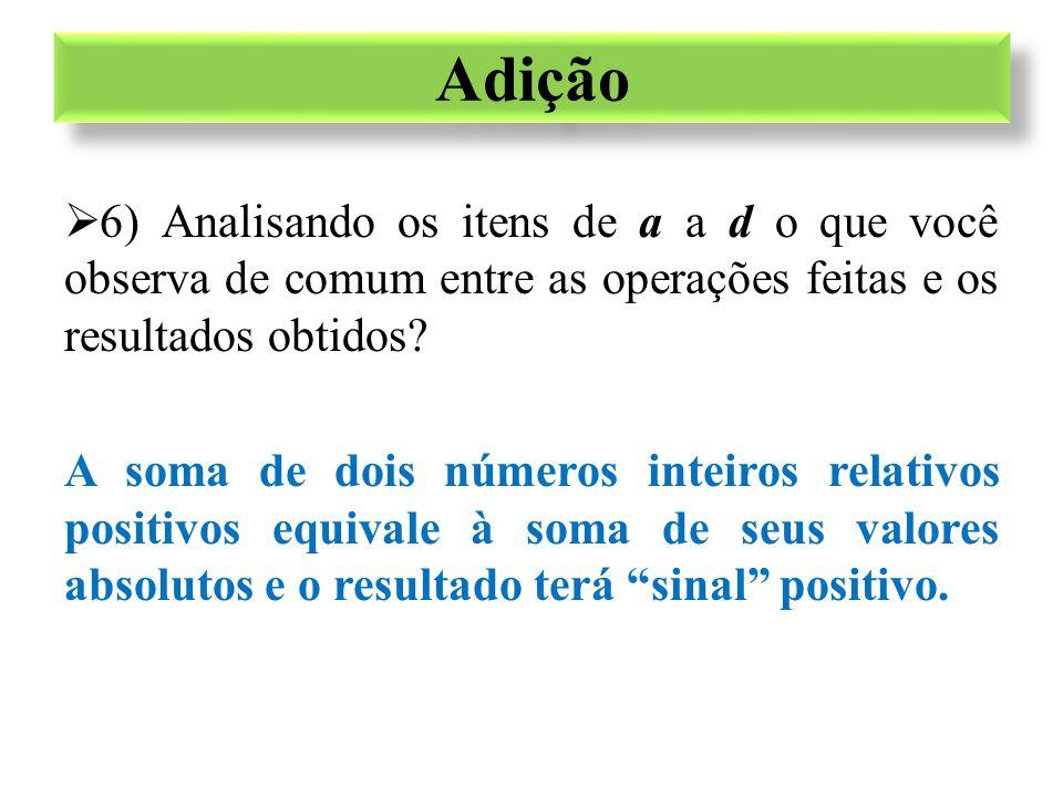  6) Analisando os itens de a a d o que você observa de comum entre as operações feitas e os resultados obtidos? A soma de dois números inteiros relat