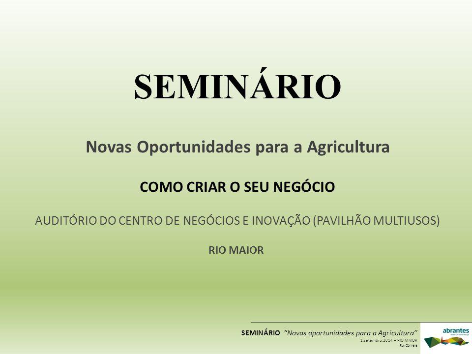 SEMINÁRIO Novas Oportunidades para a Agricultura COMO CRIAR O SEU NEGÓCIO AUDITÓRIO DO CENTRO DE NEGÓCIOS E INOVAÇÃO (PAVILHÃO MULTIUSOS) RIO MAIOR SE