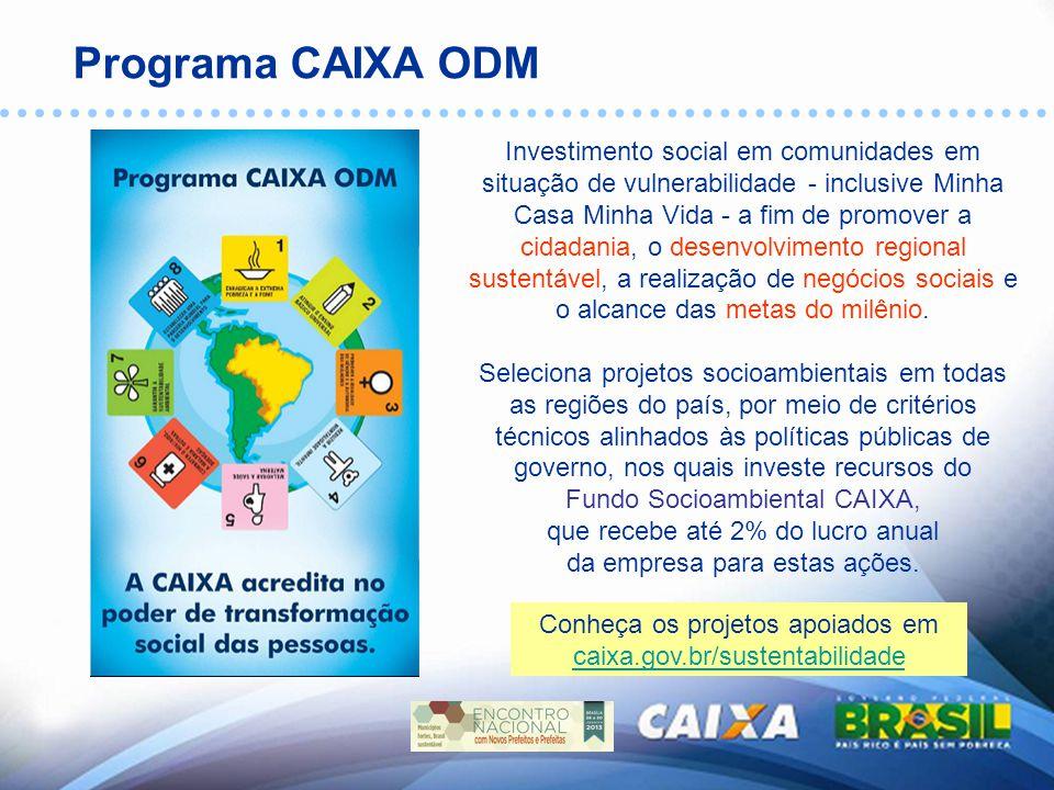 Projetos – Programa CAIXA ODM CENTRO-OESTE 5 projetos apoiados 900 beneficiários/as diretos/as Investimento: R$ 530.280,80 SUL 17 projetos apoiados 2.826 beneficiários/as diretos/as Investimento: R$ 1.971.965,97 SUDESTE 33 projetos apoiados 2.924 beneficiários/as diretos/as Investimento: R$ 3.652.299,14 NORDESTE 14 projetos apoiados 6.177 beneficiários/as diretos/as Investimento: R$ 1.486.990,11 NORTE 7 projetos apoiados 970 beneficiários/as diretos/as Investimento: R$ 787.482,00 Público Beneficiário Indireto: 157 mil pessoas Público Beneficiário TOTAL: + de 170 mil pessoas
