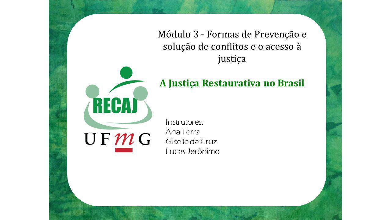 Módulo 3 - Formas de Prevenção e solução de conflitos e o acesso à justiça A Justiça Restaurativa no Brasil Instrutores: Ana Terra Giselle da Cruz Lucas Jerônimo