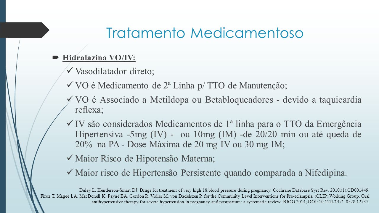 Tratamento Medicamentoso  Nifedipina: Bloqueador de Canal de Cálcio; Categoria C pela FDA nas crises hipertensivas; Formulações de 10 mg - 3 x ao dia / até 120 mg/ dia; Atua na musculatura vascular, com poucas alterações no miocárdio; Emergências Hipertensivas - Cápsulas; Cápsulas x Comprimidos x Hipotensão Materna; No tratamento de manutenção, apresenta efeito similar a Metildopa; Nifedipina x MgSO4 Com.
