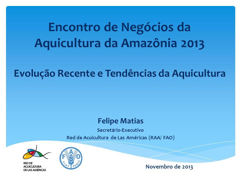 Encontro de Negócios da Aquicultura da Amazônia 2013 Evolução Recente e Tendências da Aquicultura Felipe Matias Secretário-Executivo Red de Acuicultur