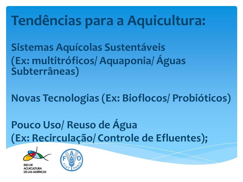 Tendências para a Aquicultura: Sistemas Aquícolas Sustentáveis (Ex: multitróficos/ Aquaponia/ Águas Subterrâneas) Novas Tecnologias (Ex: Bioflocos/ Pr