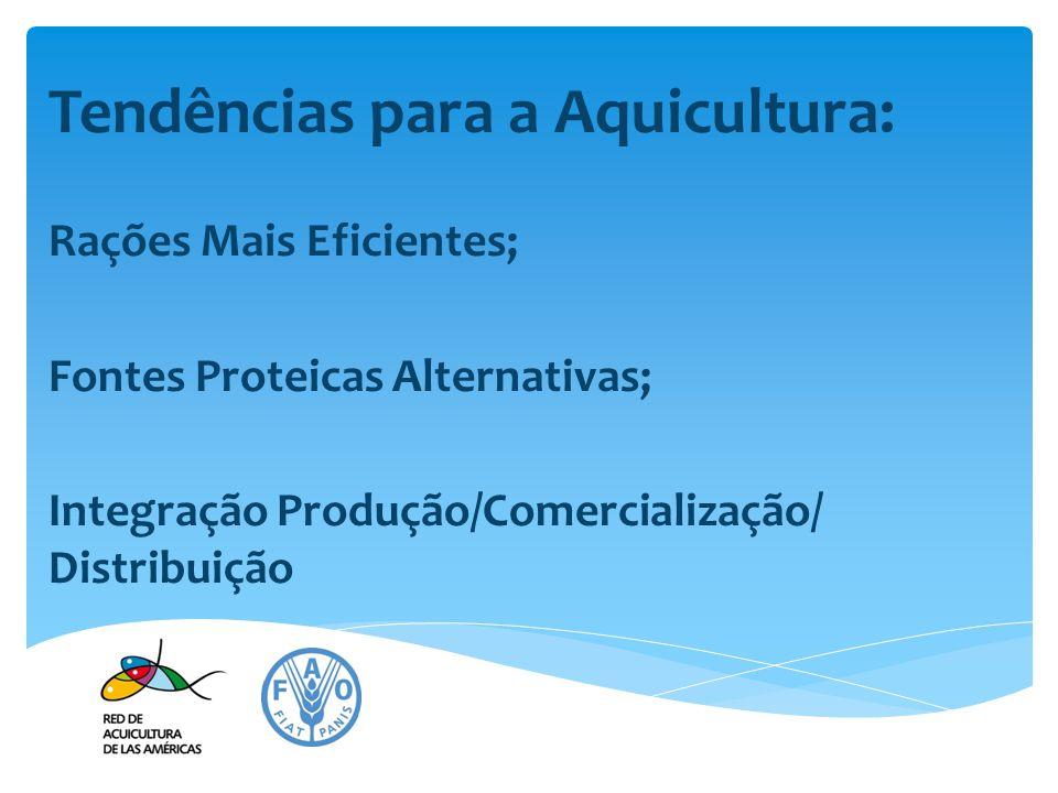 Tendências para a Aquicultura: Rações Mais Eficientes; Fontes Proteicas Alternativas; Integração Produção/Comercialização/ Distribuição