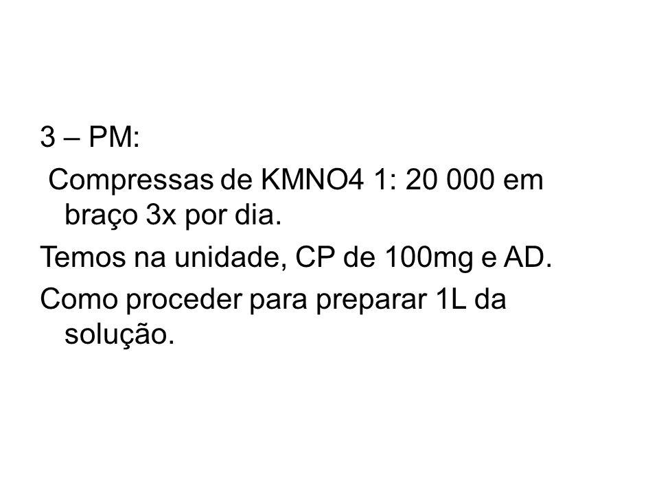 3 – PM: Compressas de KMNO4 1: 20 000 em braço 3x por dia. Temos na unidade, CP de 100mg e AD. Como proceder para preparar 1L da solução.