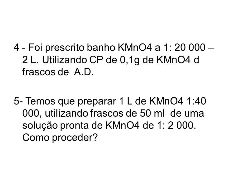 4 - Foi prescrito banho KMnO4 a 1: 20 000 – 2 L. Utilizando CP de 0,1g de KMnO4 d frascos de A.D. 5- Temos que preparar 1 L de KMnO4 1:40 000, utiliza