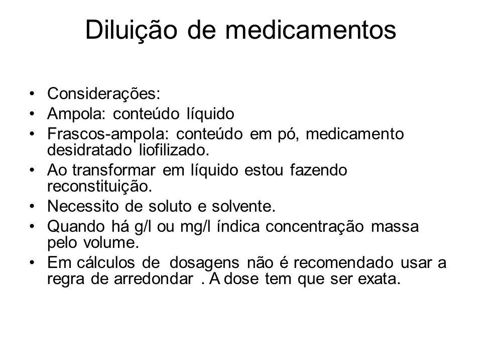Diluição de medicamentos Considerações: Ampola: conteúdo líquido Frascos-ampola: conteúdo em pó, medicamento desidratado liofilizado. Ao transformar e