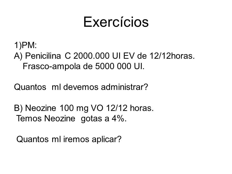 Exercícios 1)PM: A) Penicilina C 2000.000 UI EV de 12/12horas. Frasco-ampola de 5000 000 UI. Quantos ml devemos administrar? B) Neozine 100 mg VO 12/1