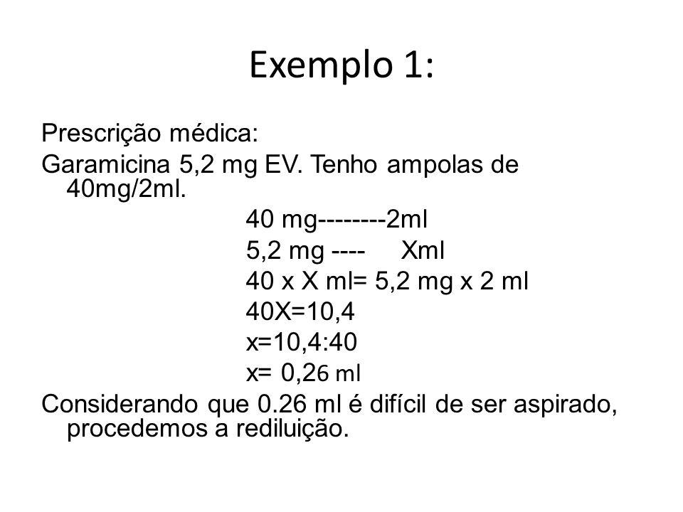 Exemplo 1: Prescrição médica: Garamicina 5,2 mg EV. Tenho ampolas de 40mg/2ml. 40 mg--------2ml 5,2 mg ---- Xml 40 x X ml= 5,2 mg x 2 ml 40X=10,4 x=10