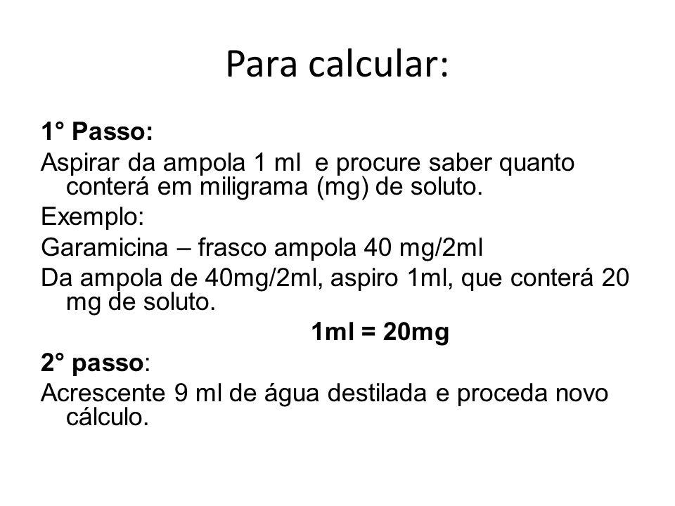 Para calcular: 1° Passo: Aspirar da ampola 1 ml e procure saber quanto conterá em miligrama (mg) de soluto. Exemplo: Garamicina – frasco ampola 40 mg/