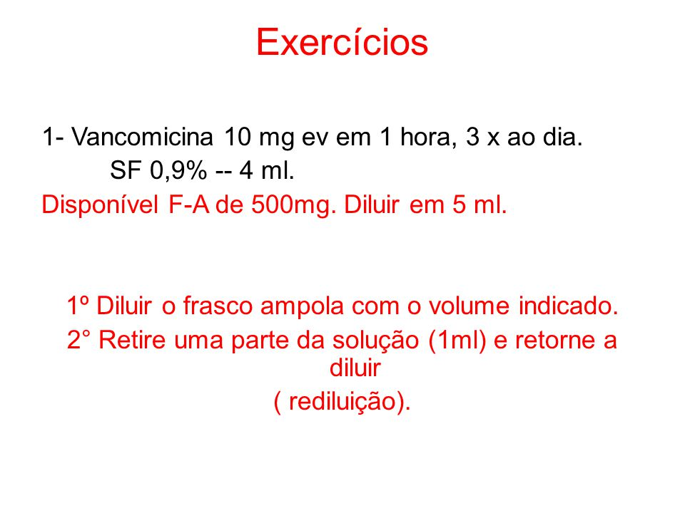 Exercícios 1- Vancomicina 10 mg ev em 1 hora, 3 x ao dia. SF 0,9% -- 4 ml. Disponível F-A de 500mg. Diluir em 5 ml. 1º Diluir o frasco ampola com o vo