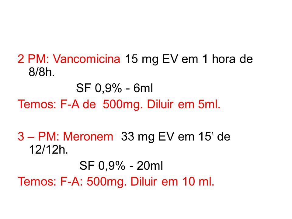2 PM: Vancomicina 15 mg EV em 1 hora de 8/8h. SF 0,9% - 6ml Temos: F-A de 500mg. Diluir em 5ml. 3 – PM: Meronem 33 mg EV em 15' de 12/12h. SF 0,9% - 2