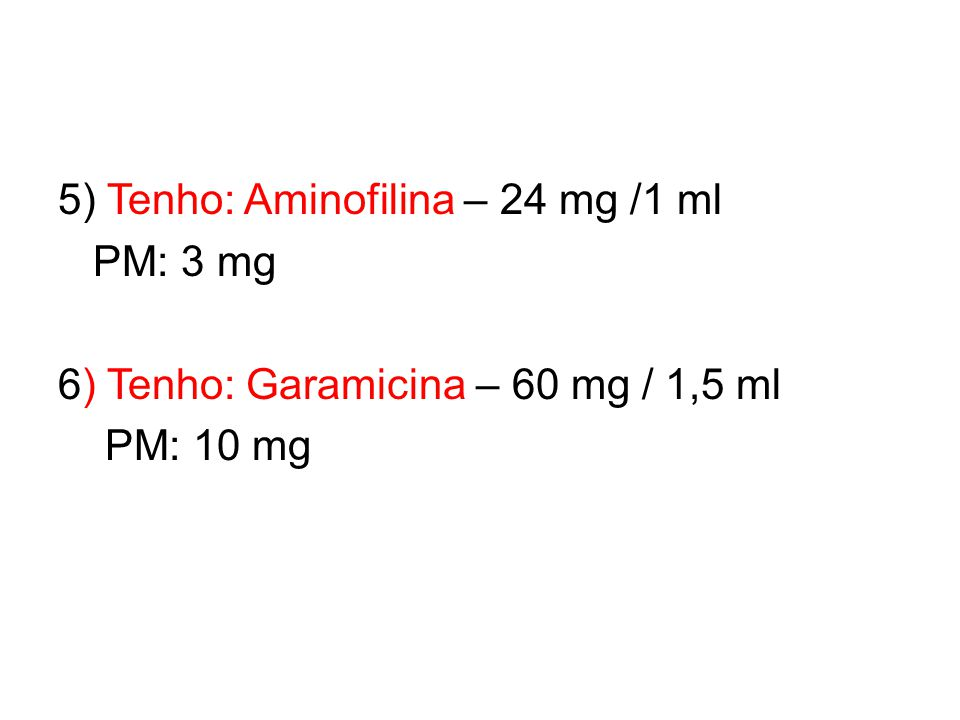 5) Tenho: Aminofilina – 24 mg /1 ml PM: 3 mg 6) Tenho: Garamicina – 60 mg / 1,5 ml PM: 10 mg