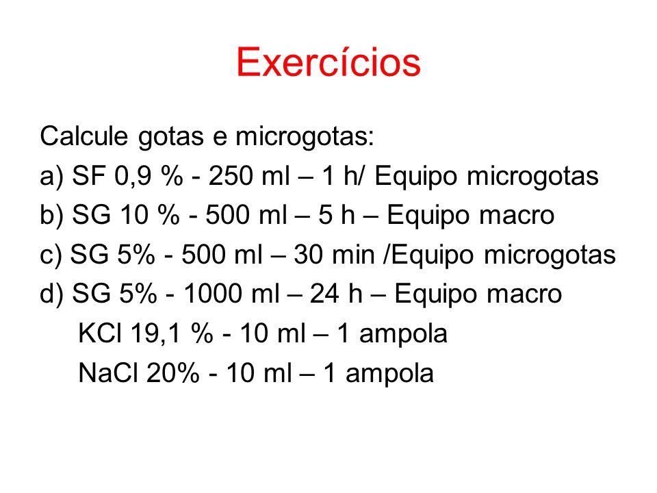Exercícios Calcule gotas e microgotas: a) SF 0,9 % - 250 ml – 1 h/ Equipo microgotas b) SG 10 % - 500 ml – 5 h – Equipo macro c) SG 5% - 500 ml – 30 m