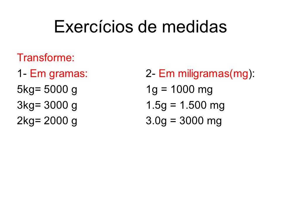 Exercícios de medidas Transforme: 1- Em gramas: 5kg= 5000 g 3kg= 3000 g 2kg= 2000 g 2- Em miligramas(mg): 1g = 1000 mg 1.5g = 1.500 mg 3.0g = 3000 mg
