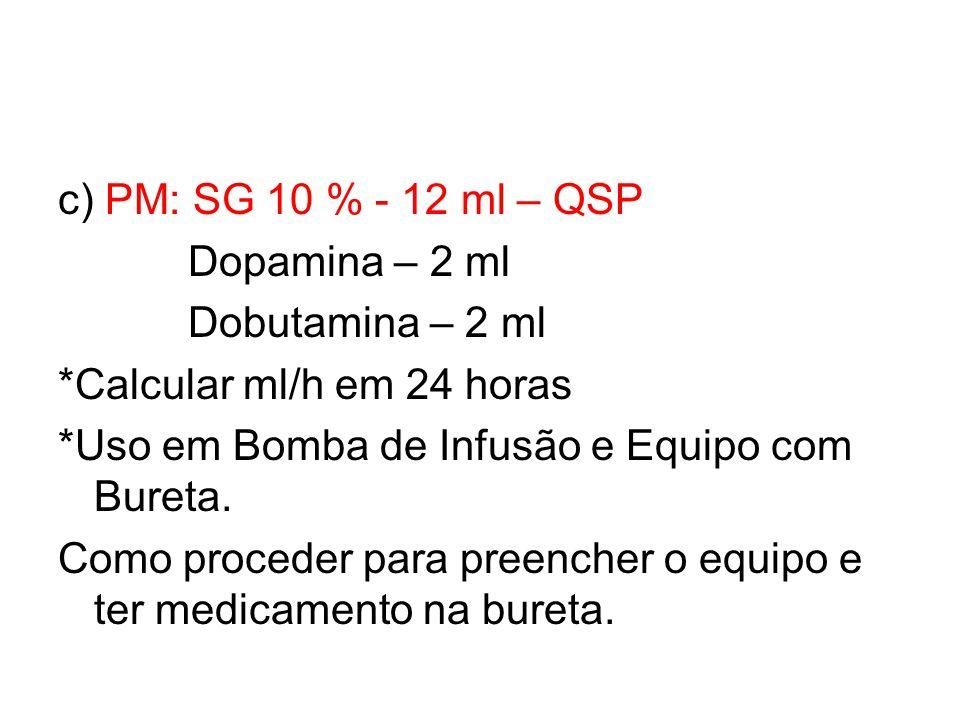 c) PM: SG 10 % - 12 ml – QSP Dopamina – 2 ml Dobutamina – 2 ml *Calcular ml/h em 24 horas *Uso em Bomba de Infusão e Equipo com Bureta. Como proceder