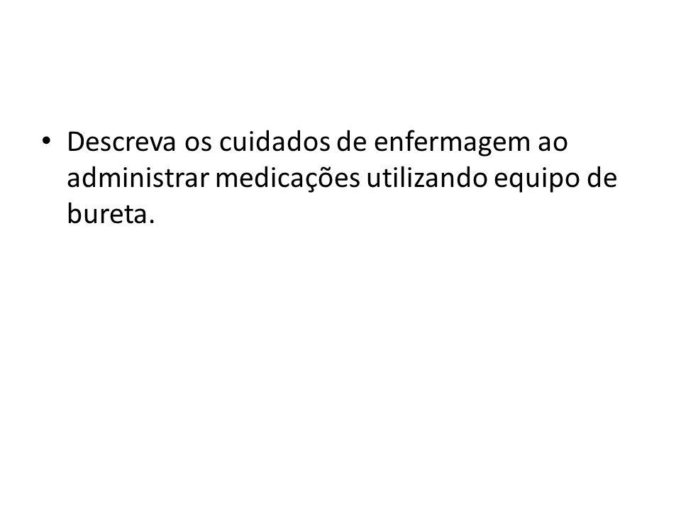 Descreva os cuidados de enfermagem ao administrar medicações utilizando equipo de bureta.