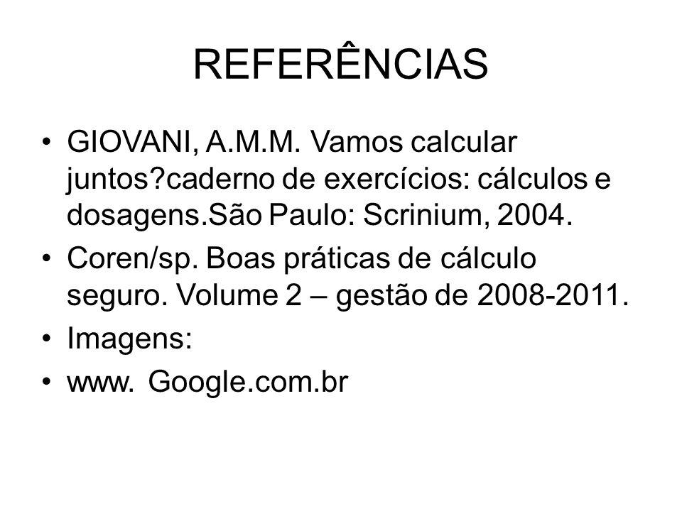 REFERÊNCIAS GIOVANI, A.M.M. Vamos calcular juntos?caderno de exercícios: cálculos e dosagens.São Paulo: Scrinium, 2004. Coren/sp. Boas práticas de cál