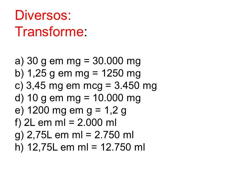Diversos: Transforme: a) 30 g em mg = 30.000 mg b) 1,25 g em mg = 1250 mg c) 3,45 mg em mcg = 3.450 mg d) 10 g em mg = 10.000 mg e) 1200 mg em g = 1,2
