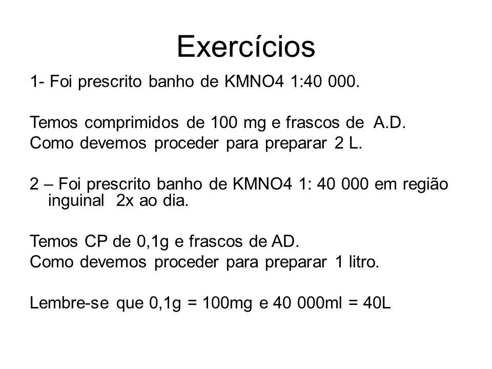 Exercícios 1- Foi prescrito banho de KMNO4 1:40 000. Temos comprimidos de 100 mg e frascos de A.D. Como devemos proceder para preparar 2 L. 2 – Foi pr