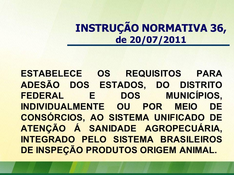 INSTRUÇÃO NORMATIVA 36, de 20/07/2011 ESTABELECE OS REQUISITOS PARA ADESÃO DOS ESTADOS, DO DISTRITO FEDERAL E DOS MUNICÍPIOS, INDIVIDUALMENTE OU POR MEIO DE CONSÓRCIOS, AO SISTEMA UNIFICADO DE ATENÇÃO Á SANIDADE AGROPECUÁRIA, INTEGRADO PELO SISTEMA BRASILEIROS DE INSPEÇÃO PRODUTOS ORIGEM ANIMAL.