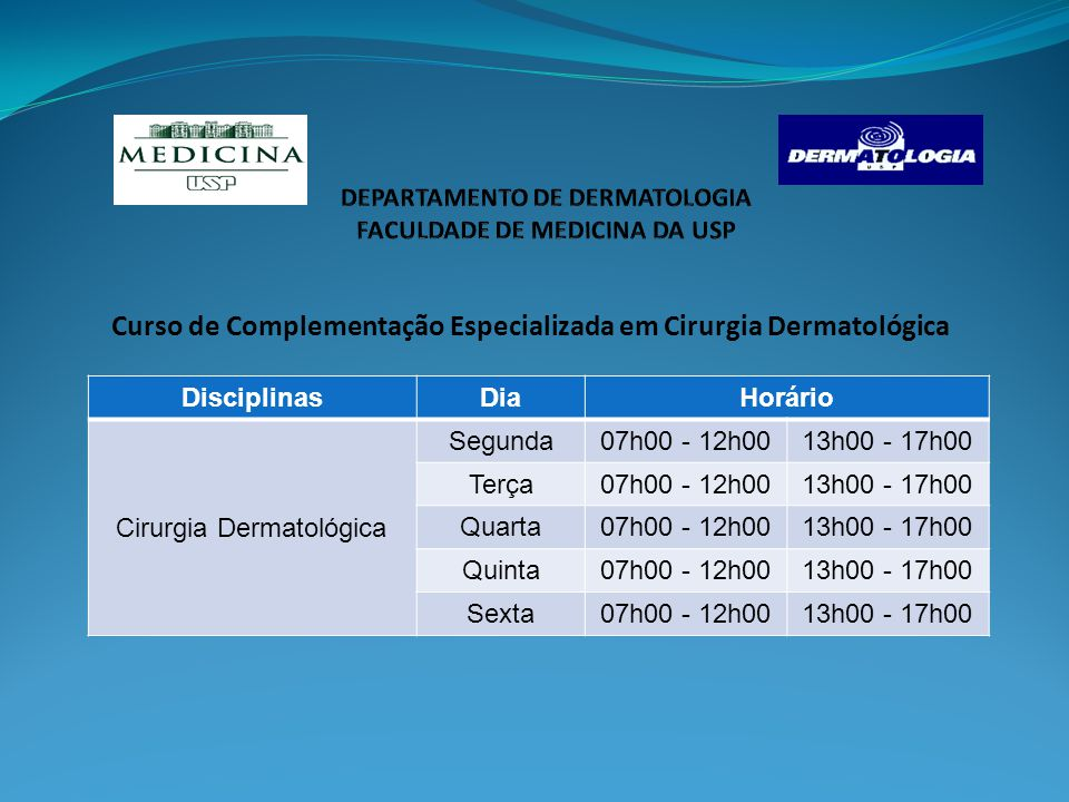 Curso de Complementação Especializada em Cirurgia Dermatológica DisciplinasDiaHorário Cirurgia Dermatológica Segunda07h00 - 12h0013h00 - 17h00 Terça07h00 - 12h0013h00 - 17h00 Quarta07h00 - 12h0013h00 - 17h00 Quinta07h00 - 12h0013h00 - 17h00 Sexta07h00 - 12h0013h00 - 17h00