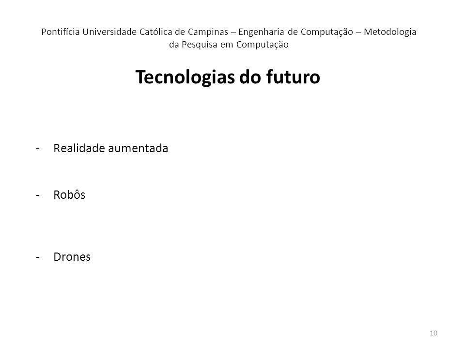 10 -Realidade aumentada -Robôs -Drones Pontifícia Universidade Católica de Campinas – Engenharia de Computação – Metodologia da Pesquisa em Computação Tecnologias do futuro