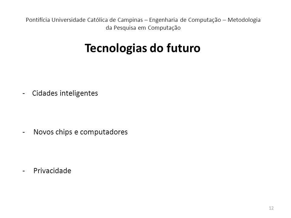 12 Pontifícia Universidade Católica de Campinas – Engenharia de Computação – Metodologia da Pesquisa em Computação - Cidades inteligentes -Novos chips e computadores -Privacidade Tecnologias do futuro