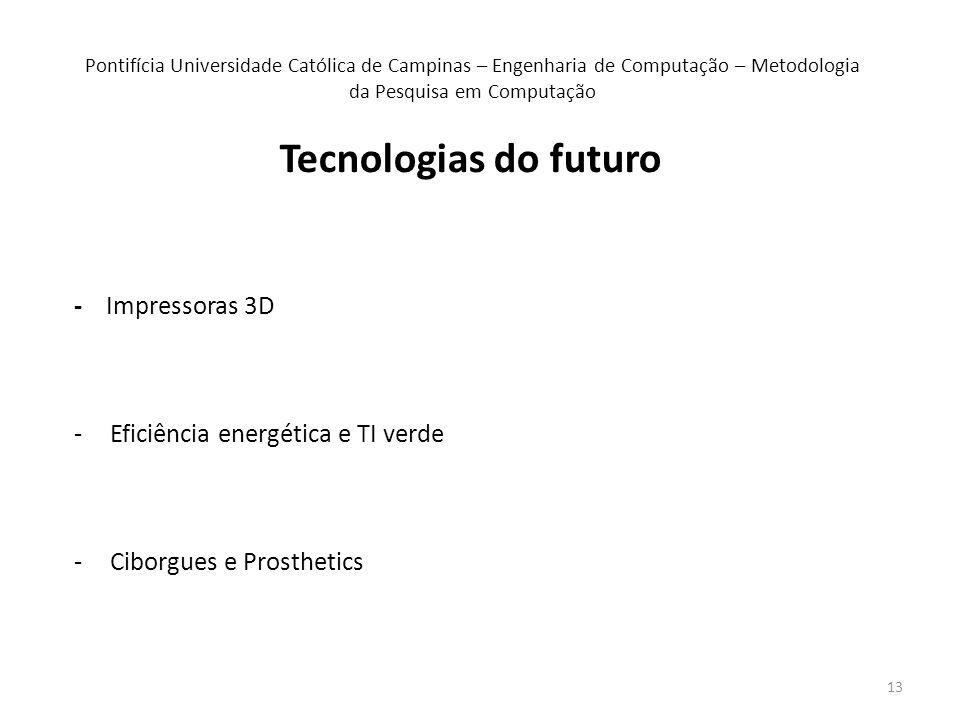 13 Pontifícia Universidade Católica de Campinas – Engenharia de Computação – Metodologia da Pesquisa em Computação - Impressoras 3D -Eficiência energética e TI verde -Ciborgues e Prosthetics Tecnologias do futuro