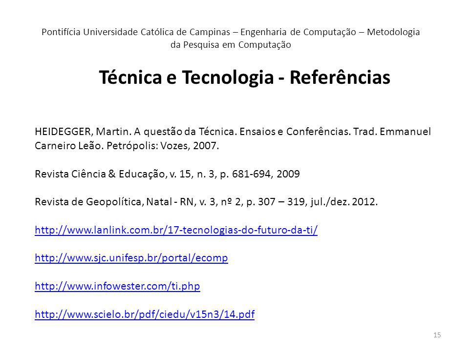15 Técnica e Tecnologia - Referências Pontifícia Universidade Católica de Campinas – Engenharia de Computação – Metodologia da Pesquisa em Computação HEIDEGGER, Martin.