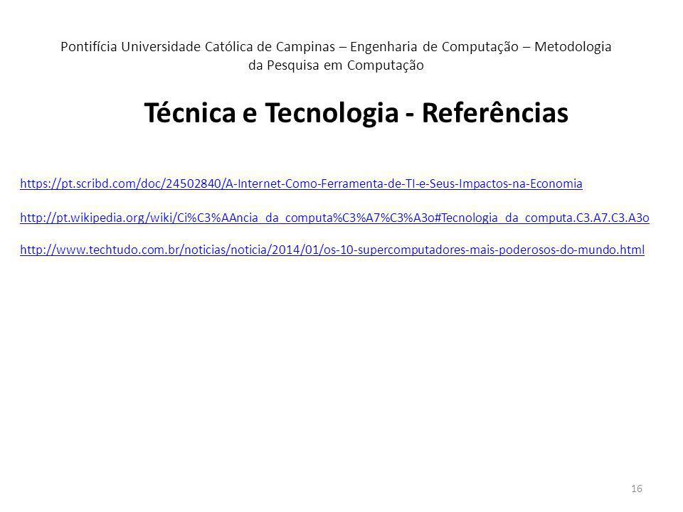 16 Técnica e Tecnologia - Referências Pontifícia Universidade Católica de Campinas – Engenharia de Computação – Metodologia da Pesquisa em Computação https://pt.scribd.com/doc/24502840/A-Internet-Como-Ferramenta-de-TI-e-Seus-Impactos-na-Economia http://pt.wikipedia.org/wiki/Ci%C3%AAncia_da_computa%C3%A7%C3%A3o#Tecnologia_da_computa.C3.A7.C3.A3o http://www.techtudo.com.br/noticias/noticia/2014/01/os-10-supercomputadores-mais-poderosos-do-mundo.html