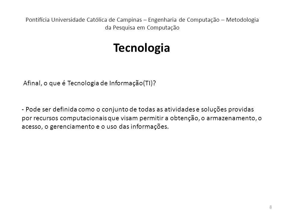 8 Tecnologia Pontifícia Universidade Católica de Campinas – Engenharia de Computação – Metodologia da Pesquisa em Computação Afinal, o que é Tecnologia de Informação(TI).