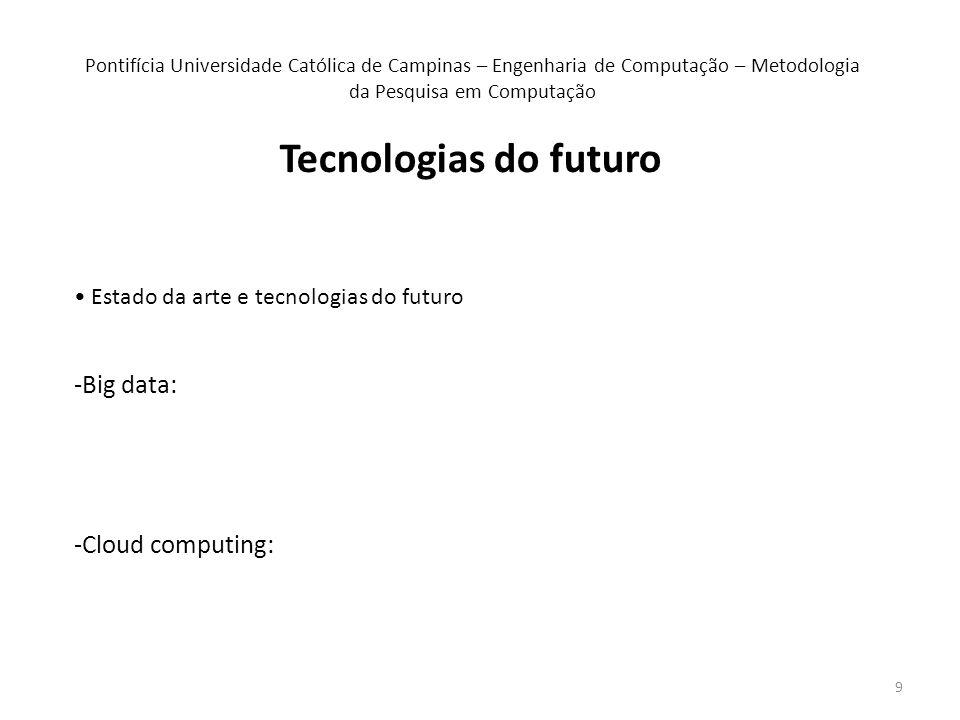 9 Tecnologias do futuro Estado da arte e tecnologias do futuro -Big data: -Cloud computing: Pontifícia Universidade Católica de Campinas – Engenharia