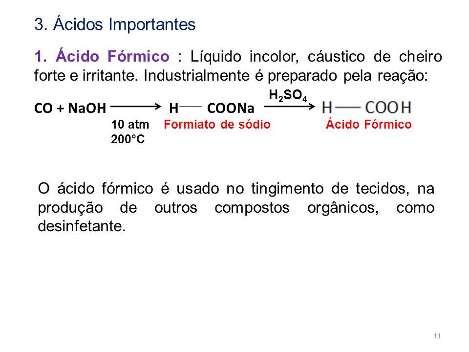 1. Ácido Fórmico : Líquido incolor, cáustico de cheiro forte e irritante. Industrialmente é preparado pela reação: CO + NaOH H COONa 10 atm Formiato d