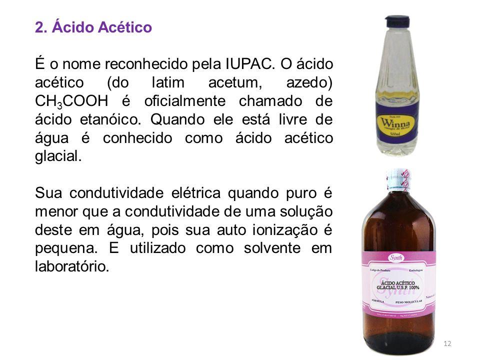 2. Ácido Acético É o nome reconhecido pela IUPAC. O ácido acético (do latim acetum, azedo) CH 3 COOH é oficialmente chamado de ácido etanóico. Quando