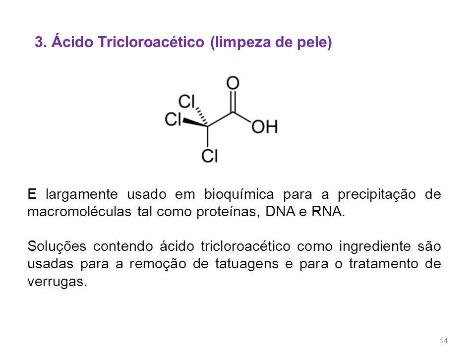 3. Ácido Tricloroacético (limpeza de pele) E largamente usado em bioquímica para a precipitação de macromoléculas tal como proteínas, DNA e RNA. Soluç