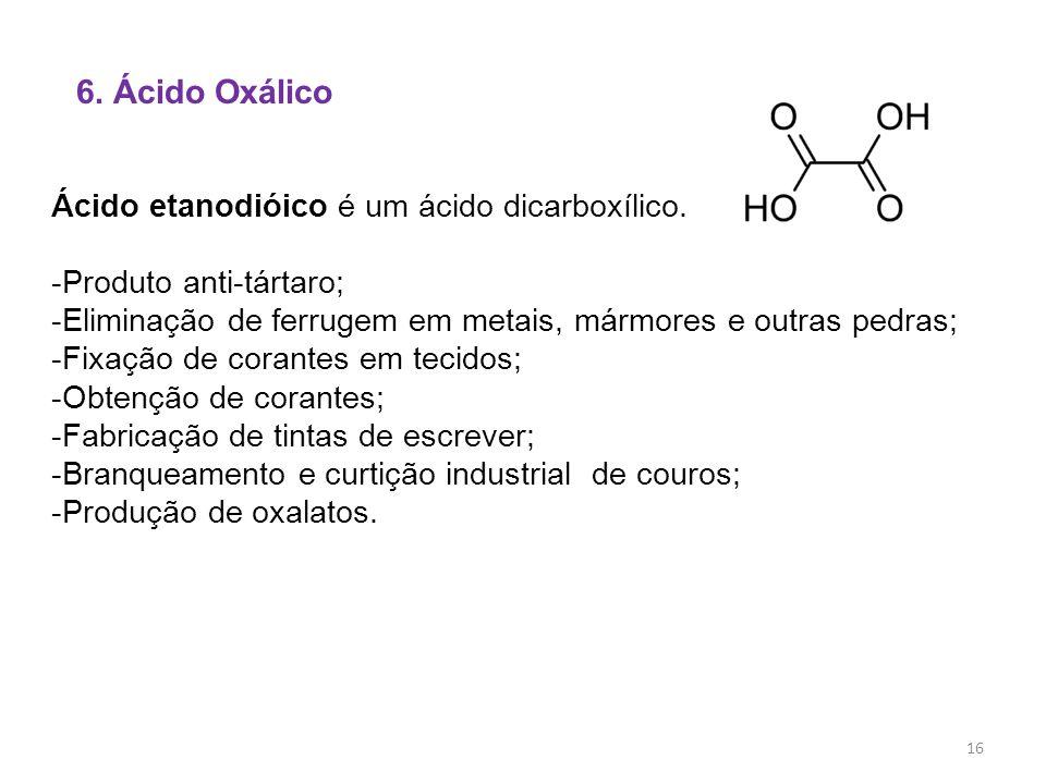 6. Ácido Oxálico Ácido etanodióico é um ácido dicarboxílico. -Produto anti-tártaro; -Eliminação de ferrugem em metais, mármores e outras pedras; -Fixa