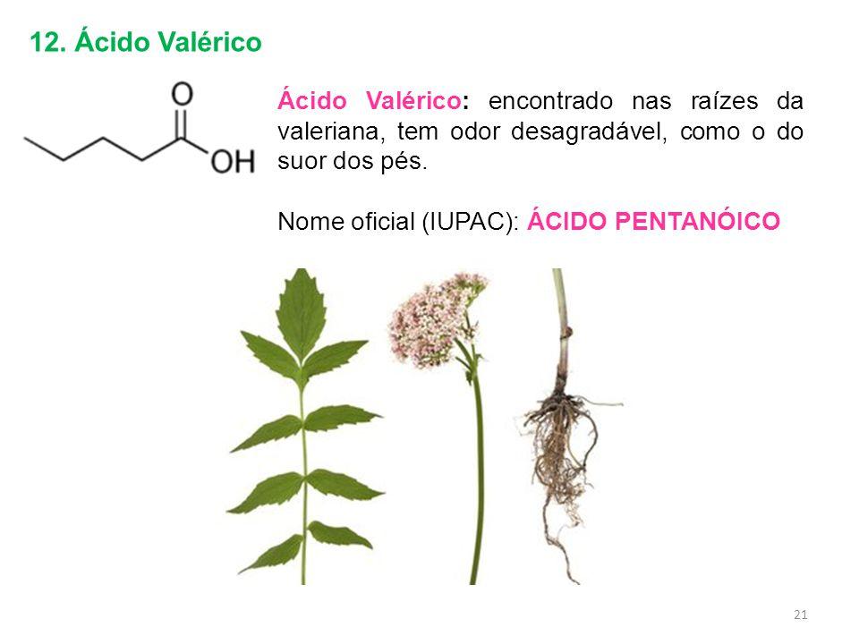 12. Ácido Valérico Ácido Valérico: encontrado nas raízes da valeriana, tem odor desagradável, como o do suor dos pés. Nome oficial (IUPAC): ÁCIDO PENT
