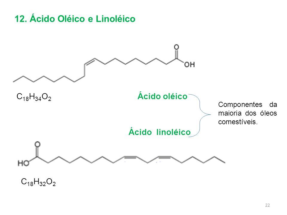 Ácido oléicoC 18 H 34 O 2 C 18 H 32 O 2 Ácido linoléico Componentes da maioria dos óleos comestíveis. 22 12. Ácido Oléico e Linoléico