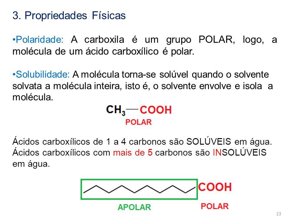3. Propriedades Físicas Polaridade: A carboxila é um grupo POLAR, logo, a molécula de um ácido carboxílico é polar. Solubilidade: A molécula torna-se