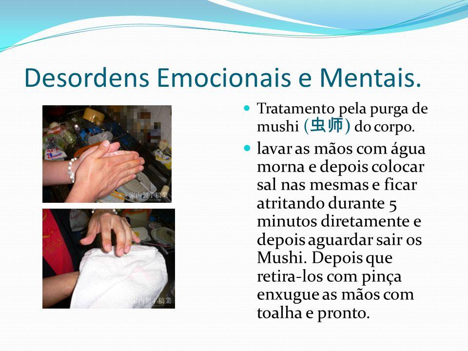Desordens Emocionais e Mentais. Tratamento pela purga de mushi ( 虫师 ) do corpo. lavar as mãos com água morna e depois colocar sal nas mesmas e ficar a