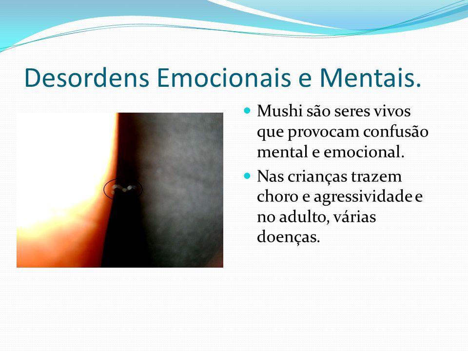 Desordens Emocionais e Mentais. Mushi são seres vivos que provocam confusão mental e emocional. Nas crianças trazem choro e agressividade e no adulto,