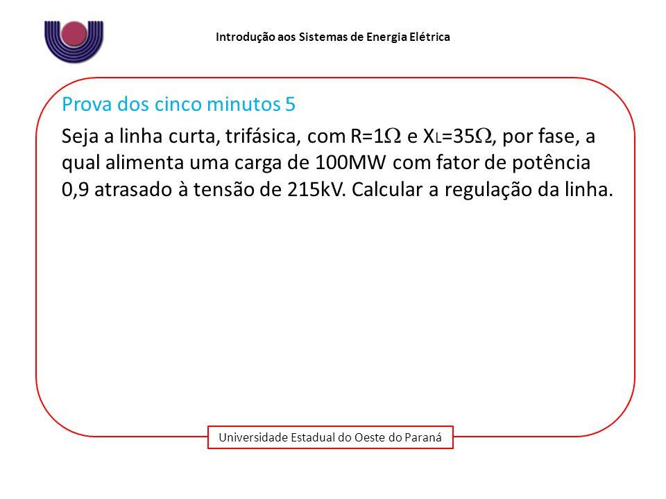 Universidade Estadual do Oeste do Paraná Introdução aos Sistemas de Energia Elétrica Prova dos cinco minutos 5 Seja a linha curta, trifásica, com R=1  e X L =35 , por fase, a qual alimenta uma carga de 100MW com fator de potência 0,9 atrasado à tensão de 215kV.