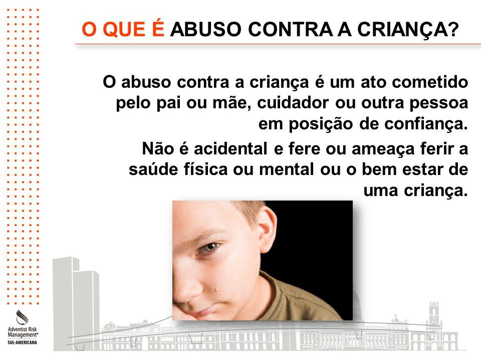 O QUE É ABUSO CONTRA A CRIANÇA? O abuso contra a criança é um ato cometido pelo pai ou mãe, cuidador ou outra pessoa em posição de confiança. Não é ac